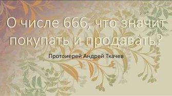Андрей Ткачев о числе 666, что значит покупать и продавать